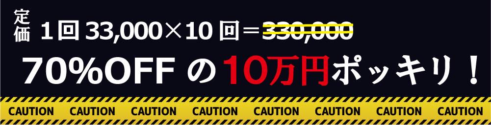 定価1回33,000×10回=330,000が70%OFFの10万円ポッキリ!