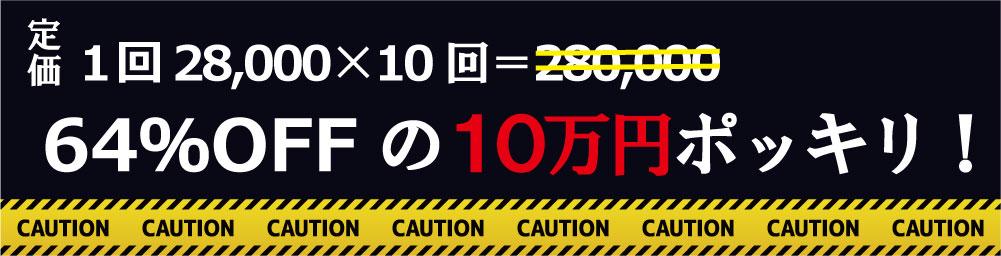 定価1回28,000×10回=280,000が64%OFFの10万円ポッキリ!