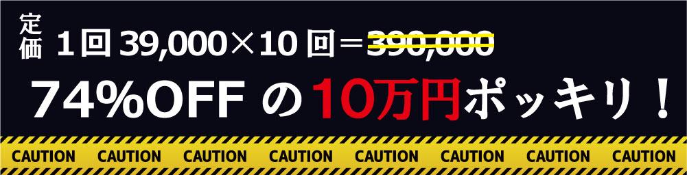 定価1回39,000×10回=390,000が74%OFFの10万円ポッキリ!