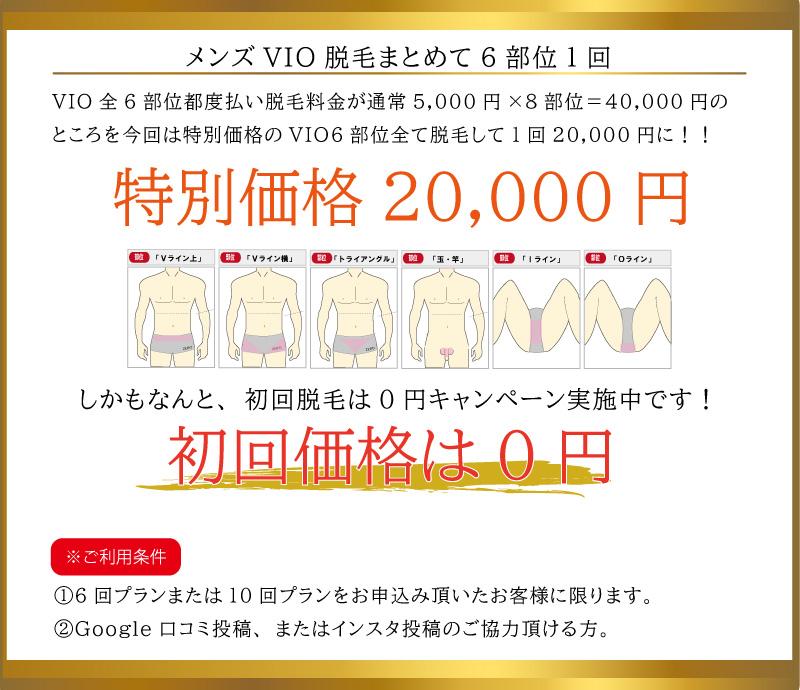 メンズVIO脱毛まとめて6部位1回20,000円。メンズVIO全6部位都度払い脱毛料金が通常5,000円×8部位=40,000円のところを今回は特別価格のVIO6部位全て脱毛して1回20,000円に!!初回価格は0円。※ご利用条件①6回プランまたは10回プランをお申込み頂いたお客様に限ります。②Google口コミ投稿、またはインスタ投稿のご協力頂ける方。