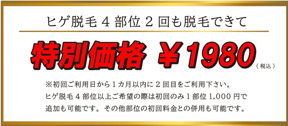 ヒゲ脱毛4部位2回も脱毛できて特別価格 ¥1980。※初回ご利用日から1カ月以内に2回目をご利用下さい。 ヒゲ脱毛4部位以上ご希望の際は初回のみ1部位1,000円で 追加も可能です。その他部位の初回料金との併用も可能です。